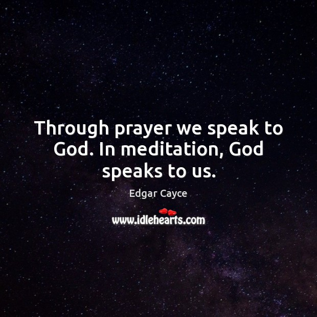 Through prayer we speak to God. In meditation, God speaks to us. Edgar Cayce Picture Quote