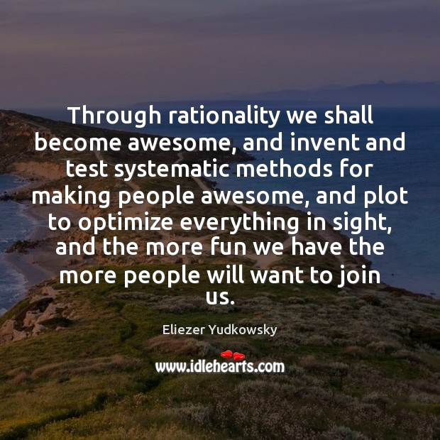 Through rationality we shall become awesome, and invent and test systematic methods Eliezer Yudkowsky Picture Quote