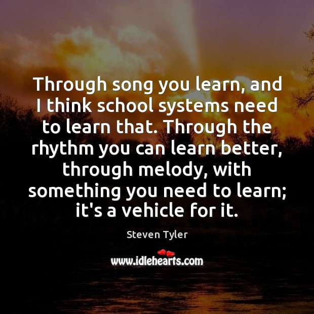 Through song you learn, and I think school systems need to learn Steven Tyler Picture Quote