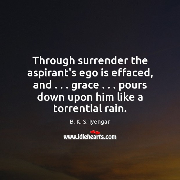 Through surrender the aspirant's ego is effaced, and . . . grace . . . pours down upon Ego Quotes Image
