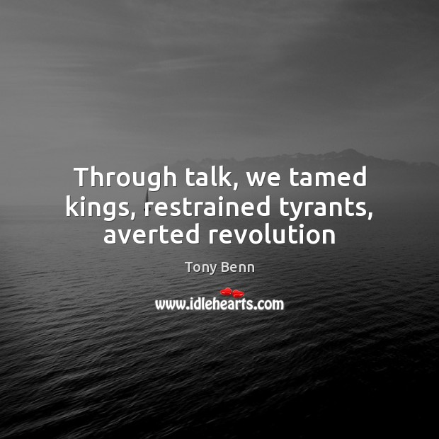 Through talk, we tamed kings, restrained tyrants, averted revolution Tony Benn Picture Quote