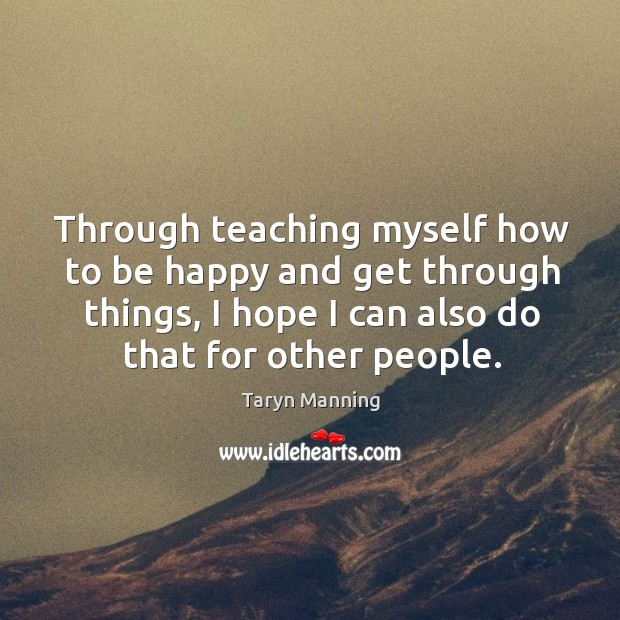 Through teaching myself how to be happy and get through things, I hope I can also do that for other people. Taryn Manning Picture Quote