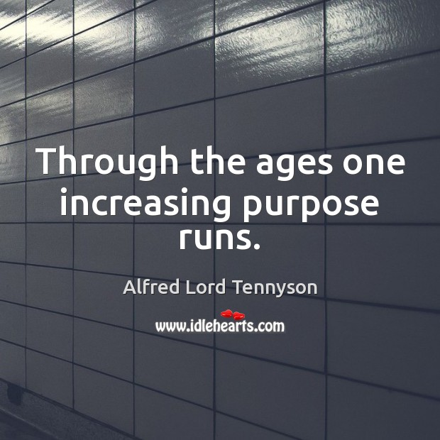 Through the ages one increasing purpose runs. Alfred Lord Tennyson Picture Quote