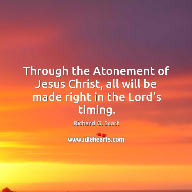 Image, Through the Atonement of Jesus Christ, all will be made right in the Lord's timing.
