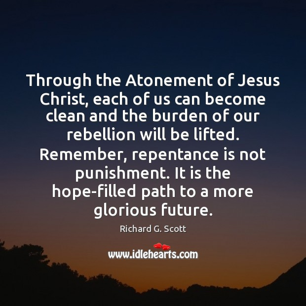 Through the Atonement of Jesus Christ, each of us can become clean Richard G. Scott Picture Quote