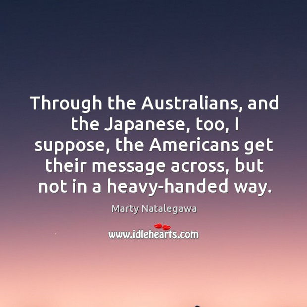 Through the Australians, and the Japanese, too, I suppose, the Americans get Image