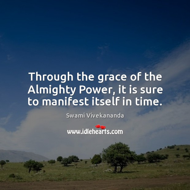 Through the grace of the Almighty Power, it is sure to manifest itself in time. Image