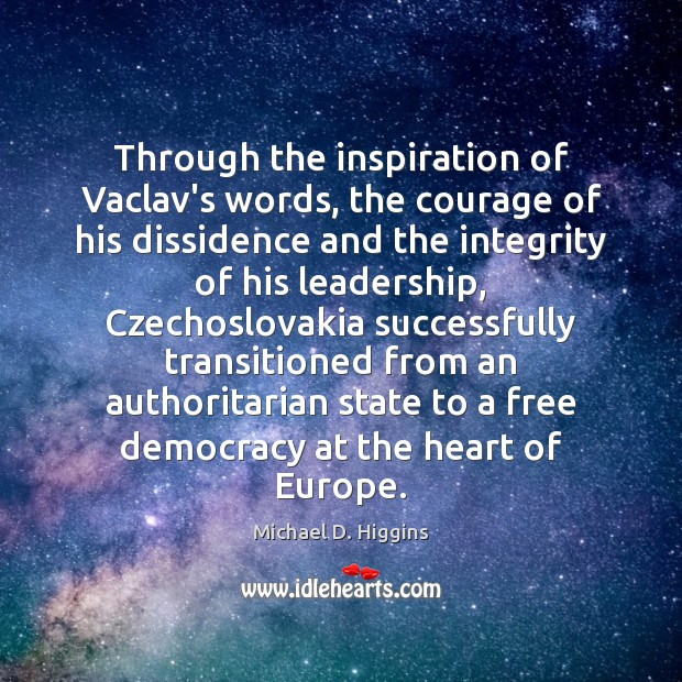 Through the inspiration of Vaclav's words, the courage of his dissidence and Michael D. Higgins Picture Quote