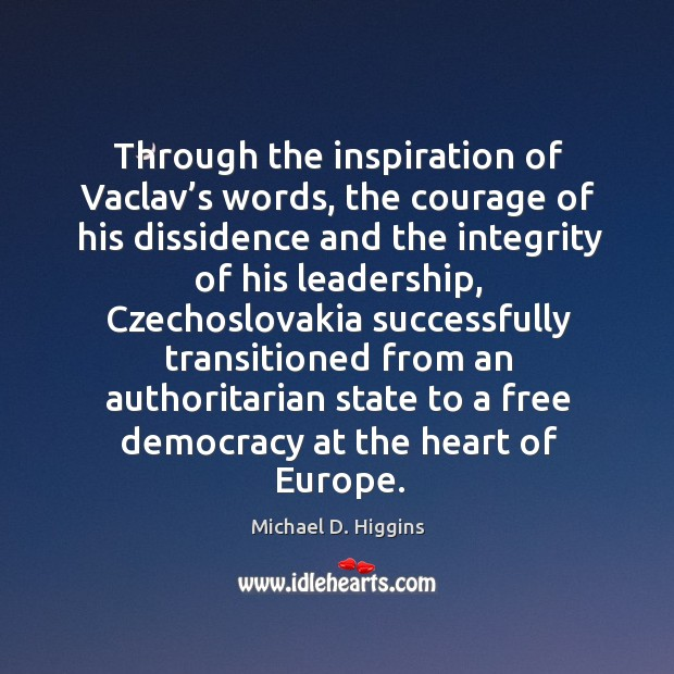 Through the inspiration of vaclav's words, the courage of his dissidence and the integrity Michael D. Higgins Picture Quote