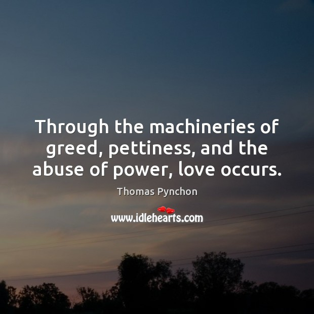 Through the machineries of greed, pettiness, and the abuse of power, love occurs. Image