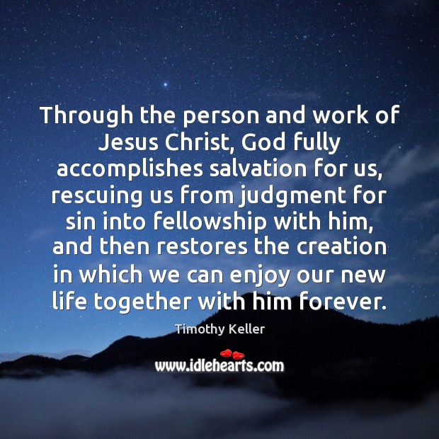 Through the person and work of Jesus Christ, God fully accomplishes salvation Timothy Keller Picture Quote