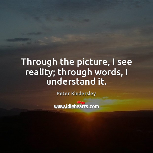 Through the picture, I see reality; through words, I understand it. Image