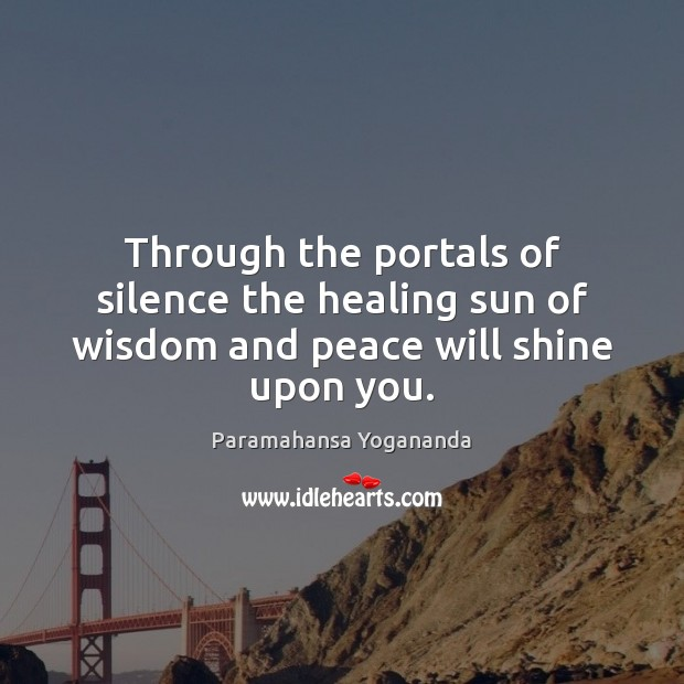 Through the portals of silence the healing sun of wisdom and peace will shine upon you. Paramahansa Yogananda Picture Quote