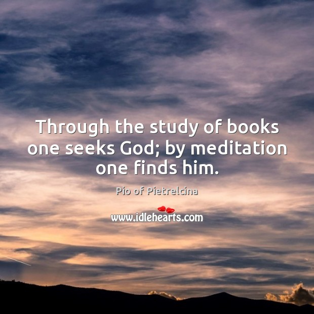 Through the study of books one seeks God; by meditation one finds him. Pio of Pietrelcina Picture Quote