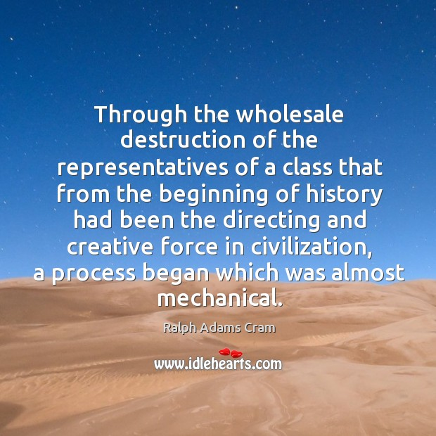 Through the wholesale destruction of the representatives of a class that from the Ralph Adams Cram Picture Quote