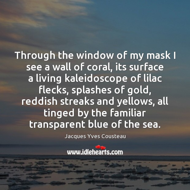 Jacques Yves Cousteau Picture Quote image saying: Through the window of my mask I see a wall of coral,