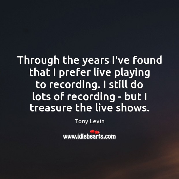 Through the years I've found that I prefer live playing to recording. Image