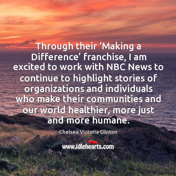 Through their 'making a difference' franchise, I am excited to work with nbc Chelsea Victoria Clinton Picture Quote