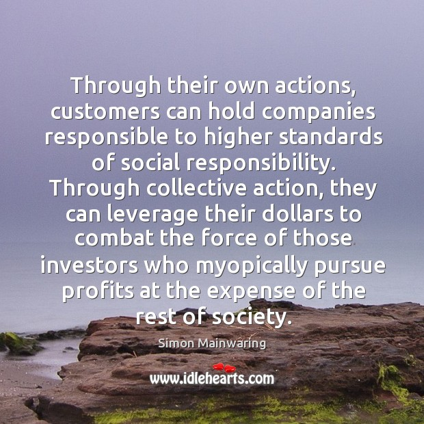 Through their own actions, customers can hold companies responsible to higher standards Social Responsibility Quotes Image