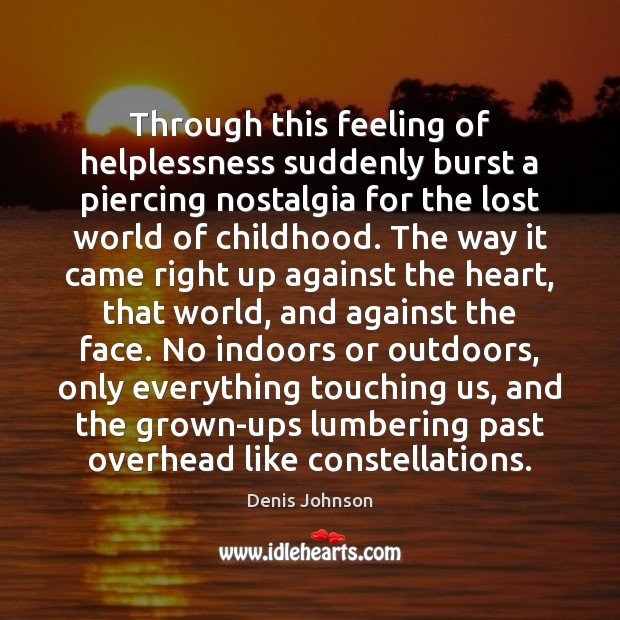 Through this feeling of helplessness suddenly burst a piercing nostalgia for the Denis Johnson Picture Quote