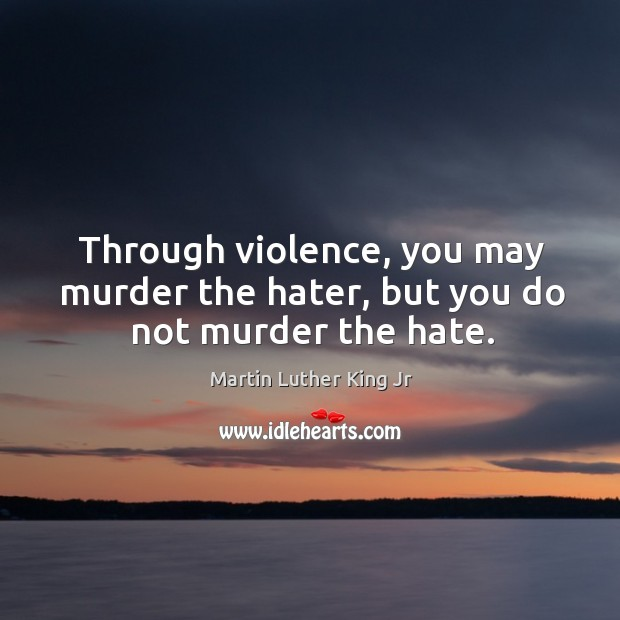 Image, Through violence, you may murder the hater, but you do not murder the hate.
