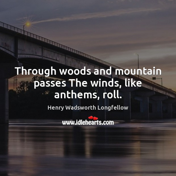 Through woods and mountain passes The winds, like anthems, roll. Henry Wadsworth Longfellow Picture Quote