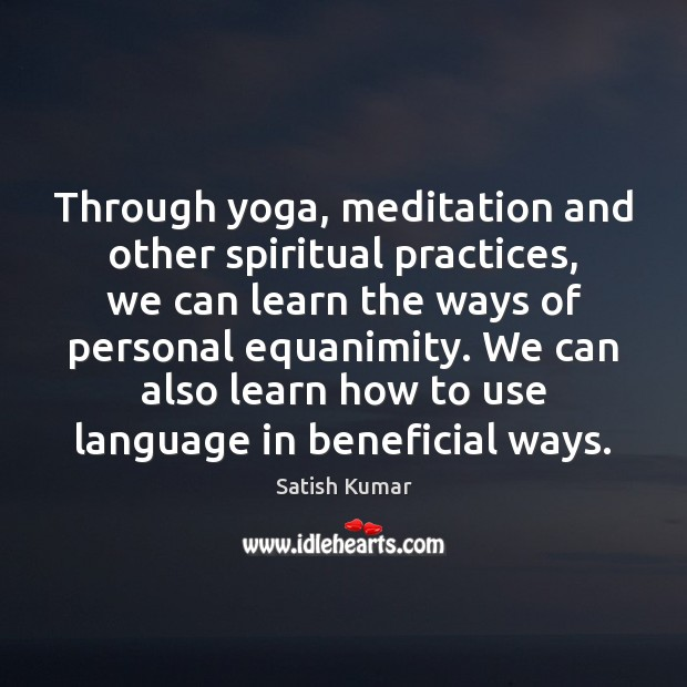 Through yoga, meditation and other spiritual practices, we can learn the ways Satish Kumar Picture Quote