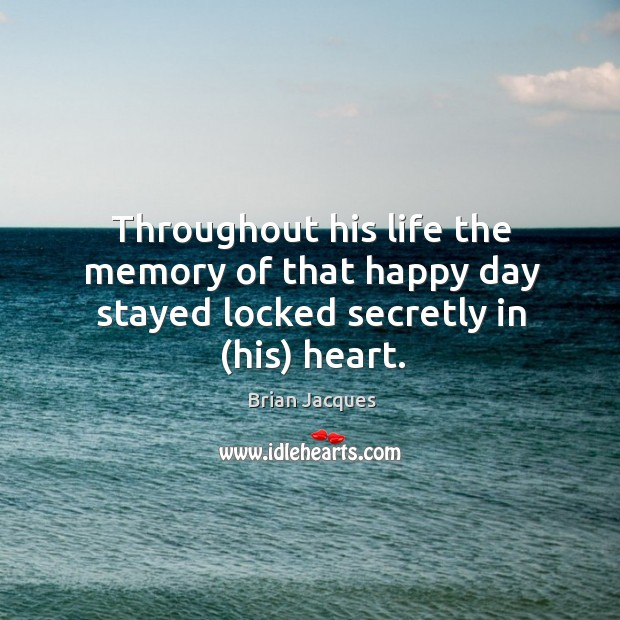 Throughout his life the memory of that happy day stayed locked secretly in (his) heart. Brian Jacques Picture Quote