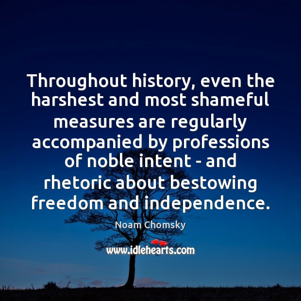 Throughout history, even the harshest and most shameful measures are regularly accompanied Noam Chomsky Picture Quote