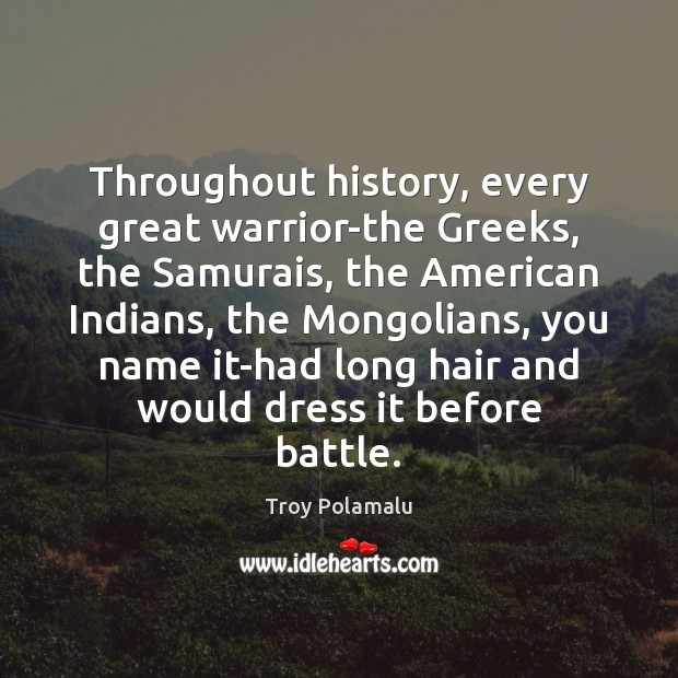 Throughout history, every great warrior-the Greeks, the Samurais, the American Indians, the Troy Polamalu Picture Quote