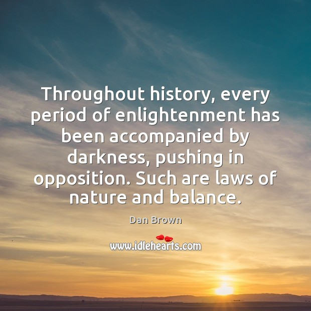 Throughout history, every period of enlightenment has been accompanied by darkness, pushing Dan Brown Picture Quote