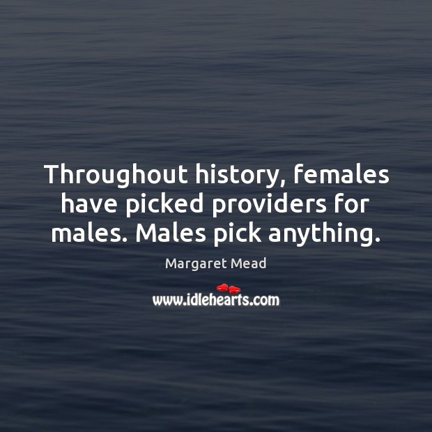 Throughout history, females have picked providers for males. Males pick anything. Margaret Mead Picture Quote