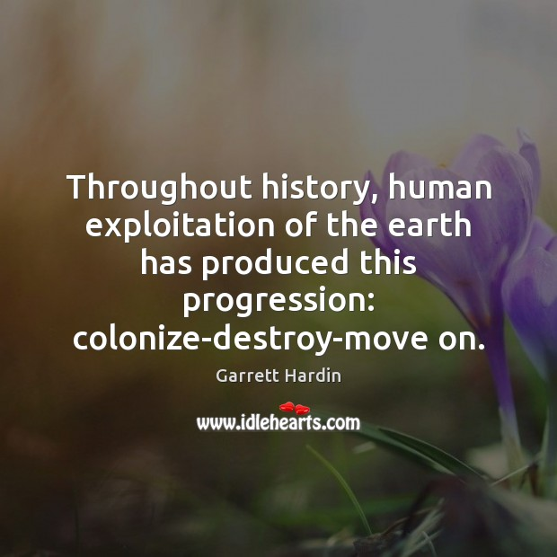 Throughout history, human exploitation of the earth has produced this progression: colonize-destroy-move Image
