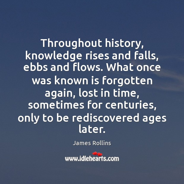 James Rollins Picture Quote image saying: Throughout history, knowledge rises and falls, ebbs and flows. What once was