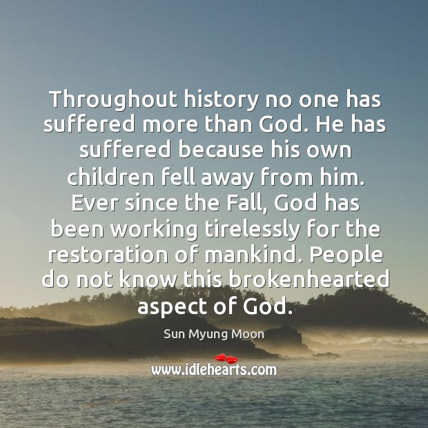 Throughout history no one has suffered more than God. He has suffered because his own children fell away from him. Image