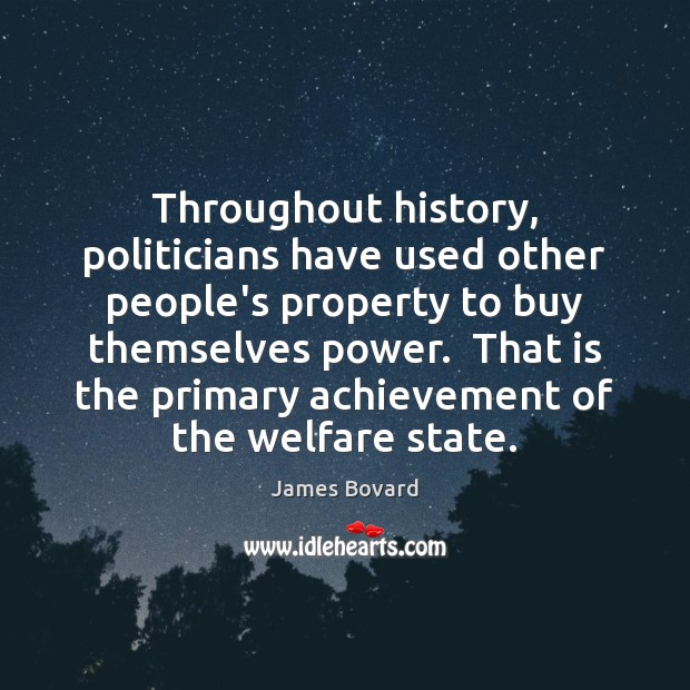 Throughout history, politicians have used other people's property to buy themselves power. James Bovard Picture Quote