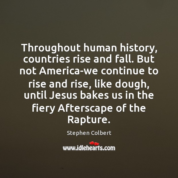 Throughout human history, countries rise and fall. But not America-we continue to Stephen Colbert Picture Quote
