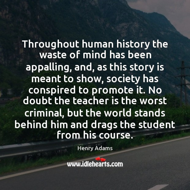 Throughout human history the waste of mind has been appalling, and, as Henry Adams Picture Quote