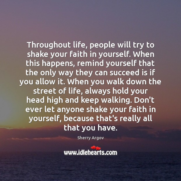 Throughout life, people will try to shake your faith in yourself. When Don't Ever Let Quotes Image