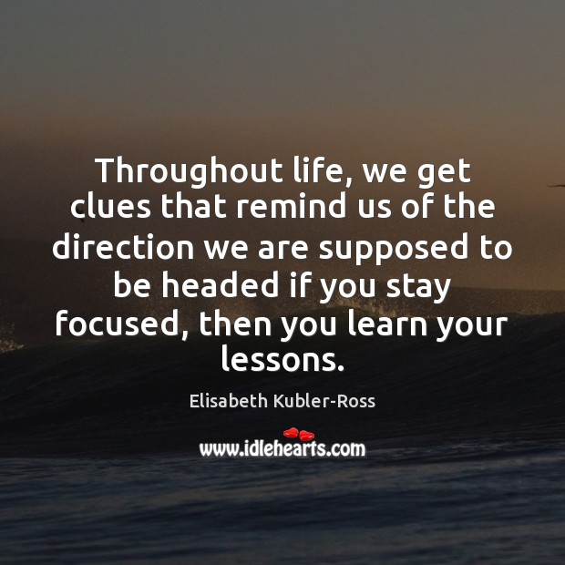 Throughout life, we get clues that remind us of the direction we Elisabeth Kubler-Ross Picture Quote