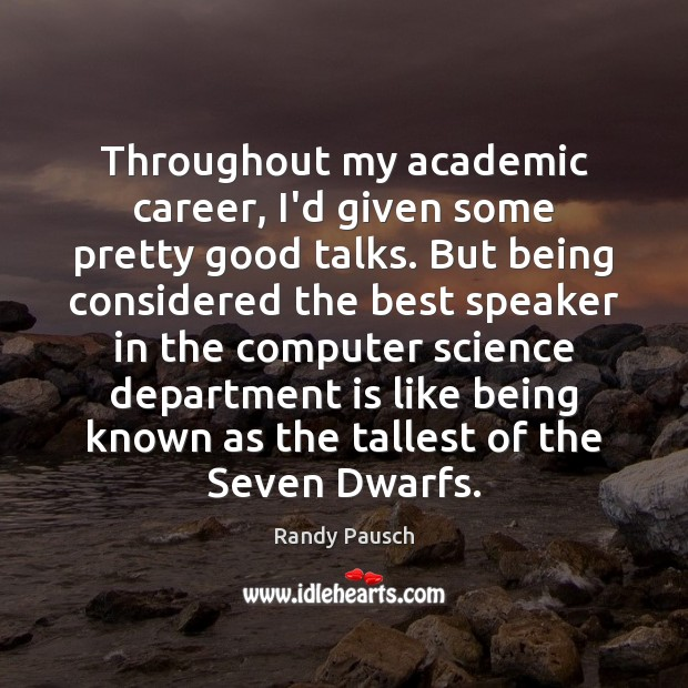 Randy Pausch Picture Quote image saying: Throughout my academic career, I'd given some pretty good talks. But being
