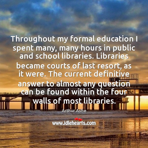 Throughout my formal education I spent many, many hours in public and Arthur Ashe Picture Quote