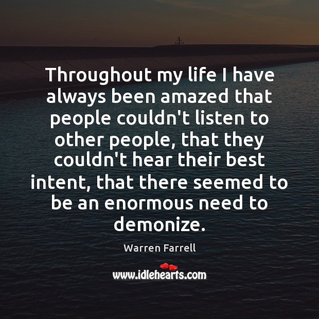 Throughout my life I have always been amazed that people couldn't listen Warren Farrell Picture Quote