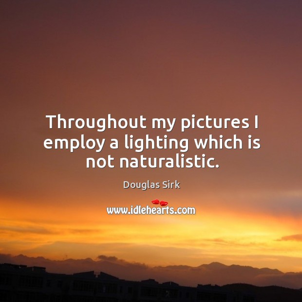 Throughout my pictures I employ a lighting which is not naturalistic. Douglas Sirk Picture Quote