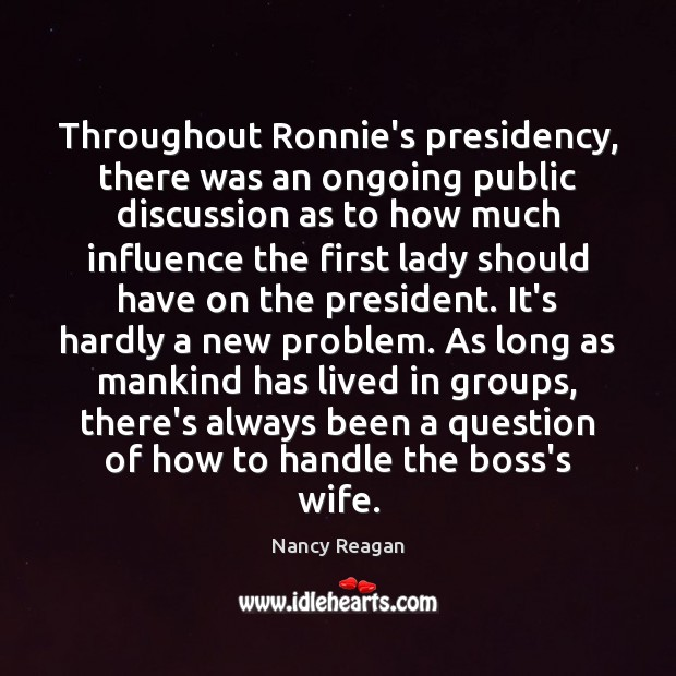 Throughout Ronnie's presidency, there was an ongoing public discussion as to how Nancy Reagan Picture Quote