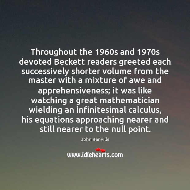 Throughout the 1960s and 1970s devoted Beckett readers greeted each successively shorter John Banville Picture Quote