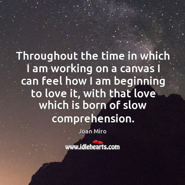 Throughout the time in which I am working on a canvas I can feel how I am beginning to love it Joan Miro Picture Quote