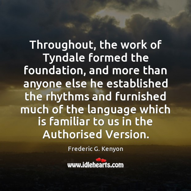 Throughout, the work of Tyndale formed the foundation, and more than anyone Frederic G. Kenyon Picture Quote