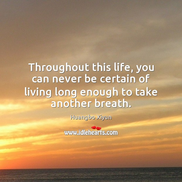 Throughout this life, you can never be certain of living long enough Image