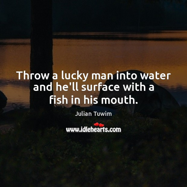 Throw a lucky man into water and he'll surface with a fish in his mouth. Image
